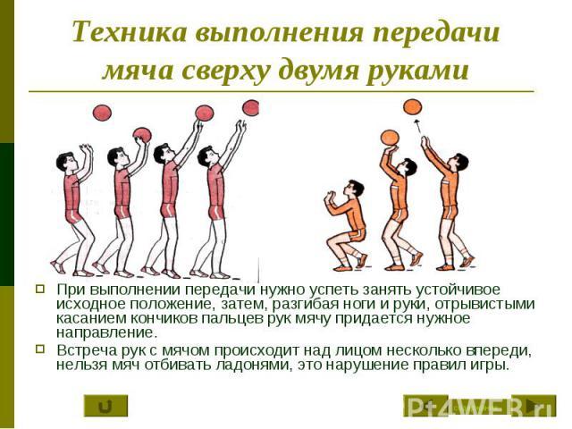 Техника выполнения передачи мяча сверху двумя руками При выполнении передачи нужно успеть занять устойчивое исходное положение, затем, разгибая ноги и руки, отрывистыми касанием кончиков пальцев рук мячу придается нужное направление.Встреча рук с мя…