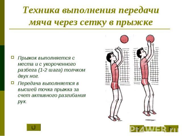 Техника выполнения передачи мяча через сетку в прыжке Прыжок выполняется с места и с укороченного разбега (1-2 шага) толчком двух ног.Передача выполняется в высшей точка прыжка за счет активного разгибания рук.
