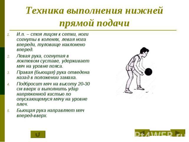 Техника выполнения нижней прямой подачи И.п. – стоя лицом к сетки, ноги согнуты в коленях, левая нога впереди, туловище наклонено вперед.Левая рука, согнутая в локтевом суставе, удерживает мяч на уровне пояса.Правая (бьющая) рука отведена назад в по…