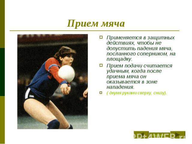 Прием мяча Применяется в защитных действиях, чтобы не допустить падения мяча, посланного соперником, на площадку.Прием подачи считается удачным, когда после приема мяча он оказывается в зоне нападения.( двумя руками сверху, снизу).