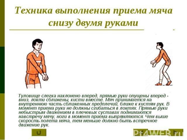Техника выполнения приема мяча снизу двумя руками Туловище слегка наклонено вперед, прямые руки опущены вперед - вниз, локти сближены, кисти вместе. Мяч принимается на внутреннюю часть сближенных предплечий, ближе к кистям рук. В момент приема руки …