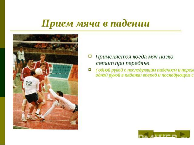Прием мяча в падении Применяется когда мяч низко летит при передаче.( одной рукой с последующим падением и перекатом, одной рукой в падении вперед и последующем скольжением)