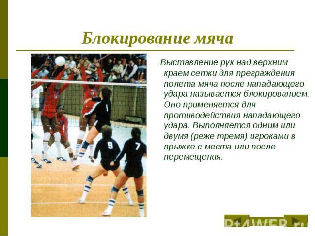 Блокирование мяча Выставление рук над верхним краем сетки для преграждения полета мяча после нападающего удара называется блокированием. Оно применяется для противодействия нападающего удара. Выполняется одним или двумя (реже тремя) игроками в прыжк…