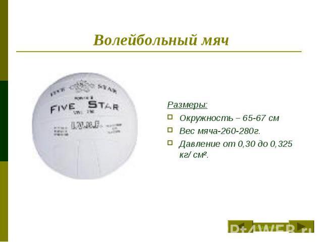 Волейбольный мяч Размеры:Окружность – 65-67 смВес мяча-260-280г.Давление от 0,30 до 0,325 кг/ см².
