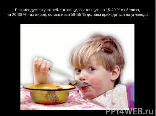 Рекомендуется употреблять пищу, состоящую на 15-20 % из белков, на 20-30 % - из