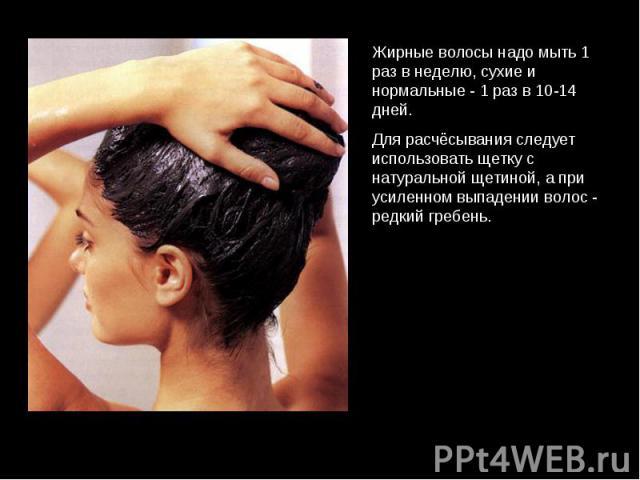 Жирные волосы надо мыть 1 раз в неделю, сухие и нормальные - 1 раз в 10-14 дней. Для расчёсывания следует использовать щетку с натуральной щетиной, а при усиленном выпадении волос - редкий гребень.