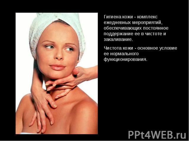 Гигиена кожи - комплекс ежедневных мероприятий, обеспечивающих постоянное поддержание ее в чистоте и закаливание. Чистота кожи - основное условие ее нормального функционирования.