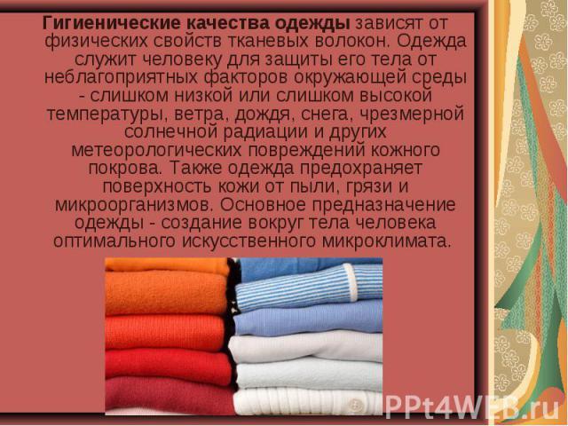 Гигиенические качества одежды зависят от физических свойств тканевых волокон. Одежда служит человеку для защиты его тела от неблагоприятных факторов окружающей среды - слишком низкой или слишком высокой температуры, ветра, дождя, снега, чрезмерной с…