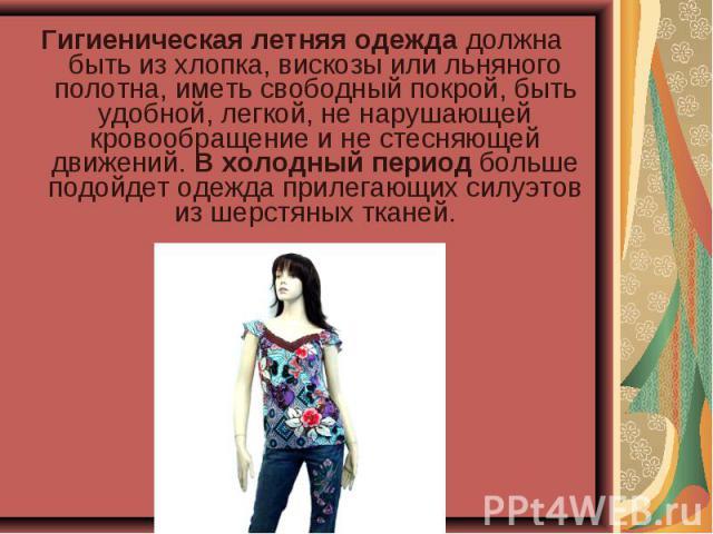 Гигиеническая летняя одежда должна быть из хлопка, вискозы или льняного полотна, иметь свободный покрой, быть удобной, легкой, не нарушающей кровообращение и не стесняющей движений. В холодный период больше подойдет одежда прилегающих силуэтов из ше…