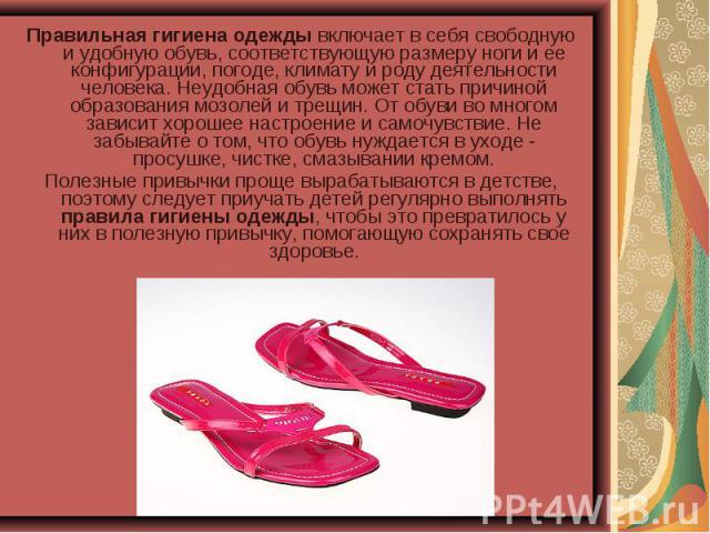 Правильная гигиена одежды включает в себя свободную и удобную обувь, соответствующую размеру ноги и ее конфигурации, погоде, климату и роду деятельности человека. Неудобная обувь может стать причиной образования мозолей и трещин. От обуви во многом …