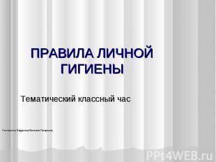 ПРАВИЛА ЛИЧНОЙ ГИГИЕНЫ Тематический классный часСоставила Ладыгина Евгения Петро