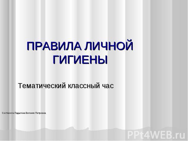 ПРАВИЛА ЛИЧНОЙ ГИГИЕНЫ Тематический классный часСоставила Ладыгина Евгения Петровна