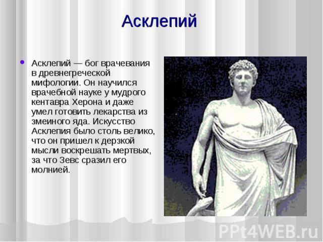 Асклепий Асклепий — бог врачевания в древнегреческой мифологии. Он научился врачебной науке у мудрого кентавра Херона и даже умел готовить лекарства из змеиного яда. Искусство Асклепия было столь велико, что он пришел к дерзкой мысли воскрешать мерт…