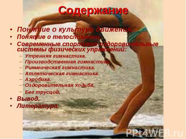 Содержание Понятие о культуре движения.Понятие о телосложении.Современные спортивно-оздоровительные системы физических упражнений:Утренняя гимнастика.Производственная гимнастика.Ритмическая гимнастика.Атлетическая гимнастика.Аэробика.Оздоровительная…