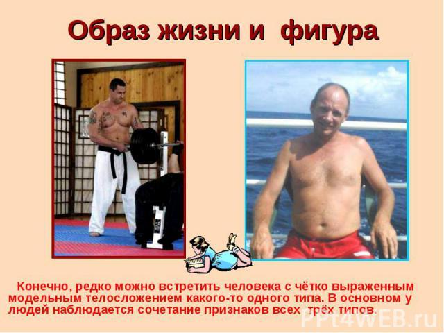 Образ жизни и фигура Конечно, редко можно встретить человека с чётко выраженным модельным телосложением какого-то одного типа. В основном у людей наблюдается сочетание признаков всех трёх типов.