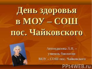 День здоровьяв МОУ – СОШ пос. Чайковского Автондилова Л.Н. – учитель биологии МО