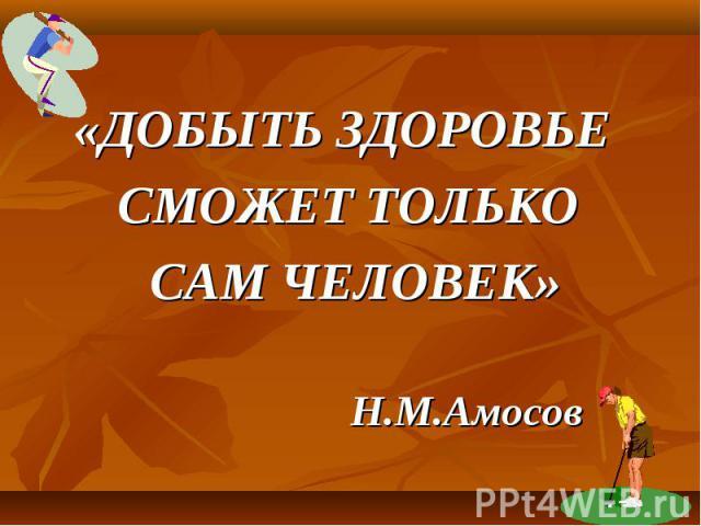 «ДОБЫТЬ ЗДОРОВЬЕ СМОЖЕТ ТОЛЬКО САМ ЧЕЛОВЕК» Н.М.Амосов