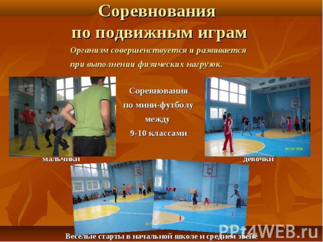 Соревнования по подвижным играм Организм совершенствуется и развивается при выполнении физических нагрузок.Соревнования по мини-футболу между 9-10 классами