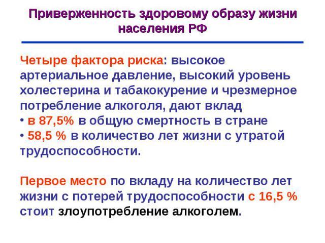 Приверженность здоровому образу жизни населения РФ Четыре фактора риска: высокое артериальное давление, высокий уровень холестерина и табакокурение и чрезмерное потребление алкоголя, дают вклад в 87,5% в общую смертность в стране 58,5 % в количество…