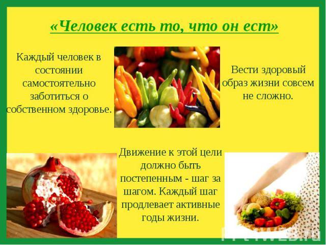 «Человек есть то, что он ест» Каждый человек в состоянии самостоятельно заботиться о собственном здоровье.Вести здоровый образ жизни совсем не сложно.Движение к этой цели должно быть постепенным - шаг за шагом. Каждый шаг продлевает активные годы жизни.