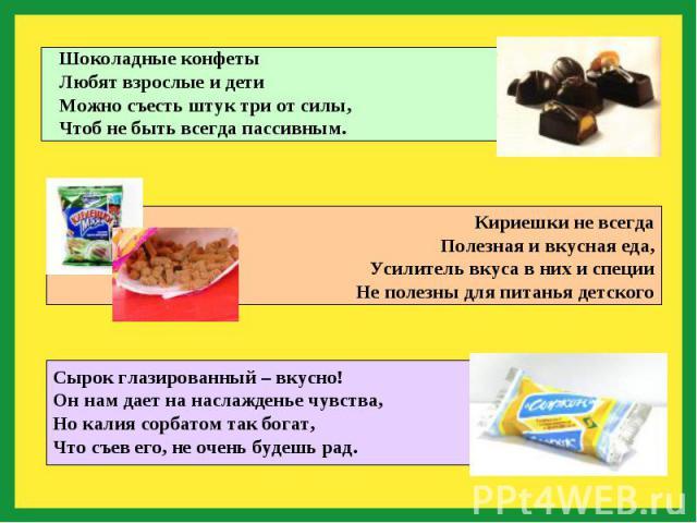 Шоколадные конфетыЛюбят взрослые и детиМожно съесть штук три от силы,Чтоб не быть всегда пассивным.Кириешки не всегдаПолезная и вкусная еда,Усилитель вкуса в них и специиНе полезны для питанья детскогоСырок глазированный – вкусно!Он нам дает на насл…