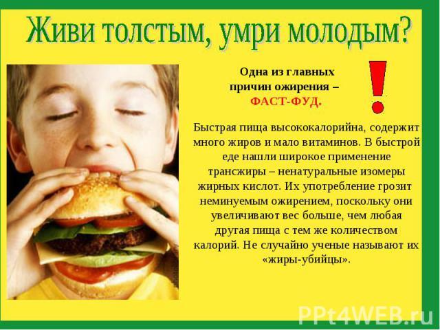 Живи толстым, умри молодым?Одна из главных причин ожирения – ФАСТ-ФУД. Быстрая пища высококалорийна, содержит много жиров имало витаминов. В быстрой еде нашли широкое применение трансжиры – ненатуральные изомеры жирных кислот. Их употребление грози…
