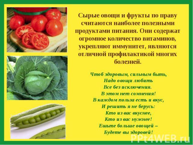 Сырые овощи и фрукты по праву считаются наиболее полезными продуктами питания. Они содержат огромное количество витаминов, укрепляют иммунитет, являются отличной профилактикой многих болезней.Чтоб здоровым, сильным быть,Надо овощи любитьВсе без искл…