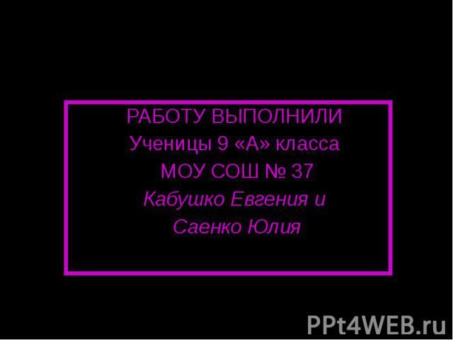 РАБОТУ ВЫПОЛНИЛИ Ученицы 9 «А» класса МОУ СОШ № 37Кабушко Евгения и Саенко Юлия