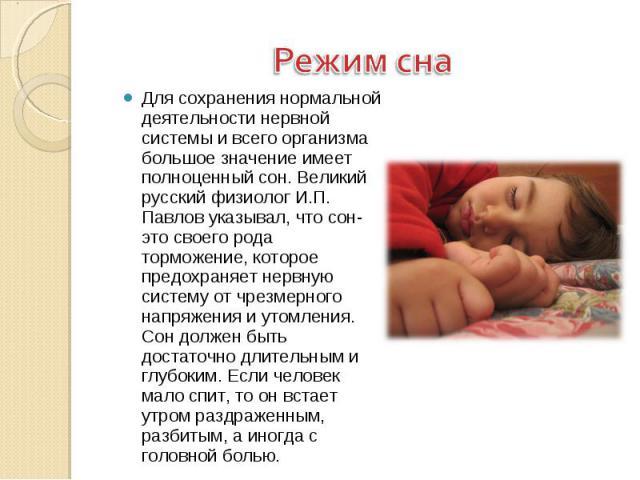 Режим сна Для сохранения нормальной деятельности нервной системы и всего организма большое значение имеет полноценный сон. Великий русский физиолог И.П. Павлов указывал, что сон- это своего рода торможение, которое предохраняет нервную систему от чр…