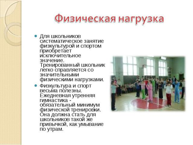 Физическая нагрузка Для школьников систематическое занятие физкультурой и спортом приобретает исключительное значение. Тренированный школьник легко справляется со значительными физическими нагрузками. Физкультура и спорт весьма полезны. Ежедневная у…