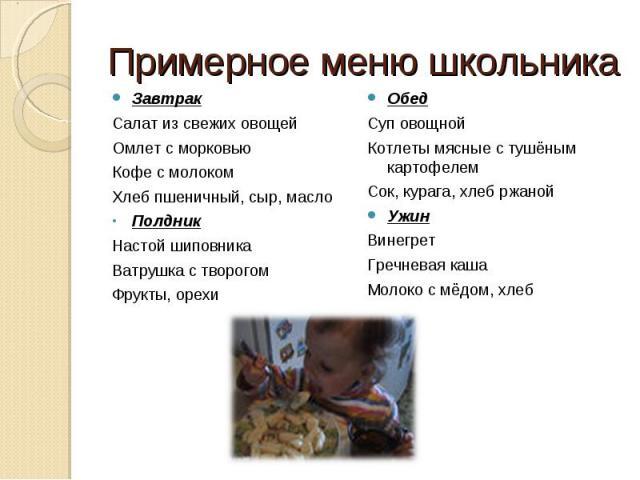 Примерное меню школьника ЗавтракСалат из свежих овощейОмлет с морковьюКофе с молокомХлеб пшеничный, сыр, маслоПолдникНастой шиповникаВатрушка с творогомФрукты, орехиОбедСуп овощной Котлеты мясные с тушёным картофелемСок, курага, хлеб ржанойУжинВинег…