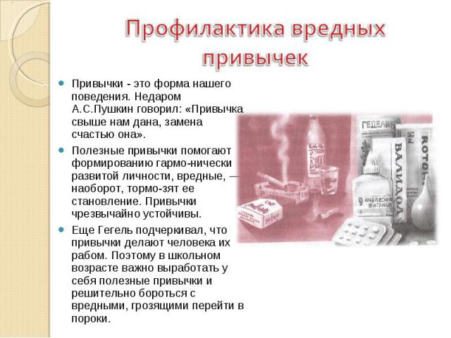 Профилактика вредных привычек Привычки - это форма нашего поведения. Недаром А.С.Пушкин говорил: «Привычка свыше нам дана, замена счастью она». Полезные привычки помогают формированию гармонически развитой личности, вредные, — наоборот, тормозят ее …