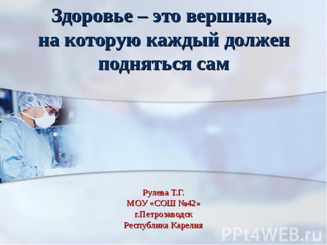 Здоровье – это вершина, на которую каждый должен подняться сам Рулева Т.Г.МОУ «СОШ №42»г.ПетрозаводскРеспублика Карелия