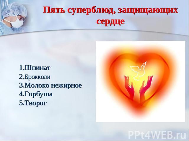Пять суперблюд, защищающих сердце 1.Шпинат2.Брокколи3.Молоко нежирное4.Горбуша 5.Творог