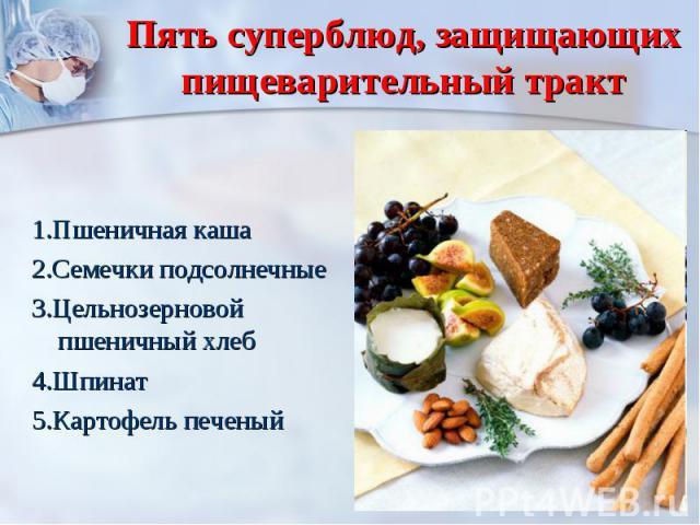 Пять суперблюд, защищающих пищеварительный тракт 1.Пшеничная каша2.Семечки подсолнечные3.Цельнозерновой пшеничный хлеб4.Шпинат5.Картофель печеный