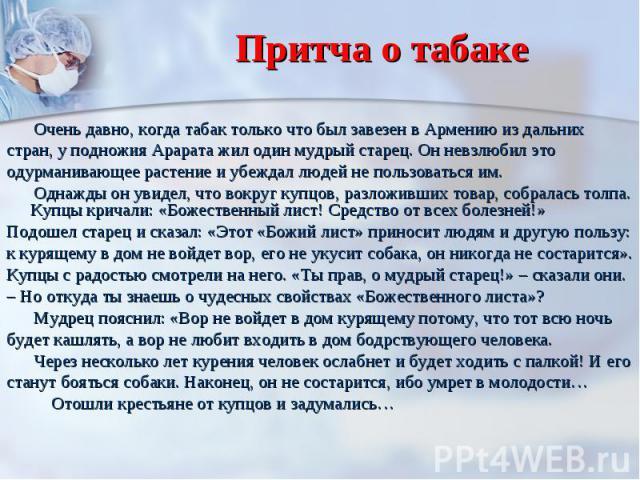 Притча о табаке Очень давно, когда табак только что был завезен в Армению из дальних стран, у подножия Арарата жил один мудрый старец. Он невзлюбил это одурманивающее растение и убеждал людей не пользоваться им. Однажды он увидел, что вокруг купцов,…