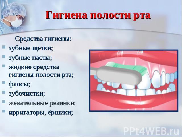 Гигиена полости рта Средства гигиены:зубные щетки; зубные пасты; жидкие средства гигиены полости рта; флосы; зубочистки; жевательные резинки; ирригаторы, ёршики;