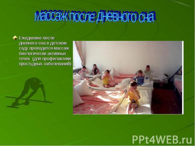 массаж после дневного сна Ежедневно после дневного сна в детском саду проводится массаж биологически активных точек (для профилактики простудных заболеваний)
