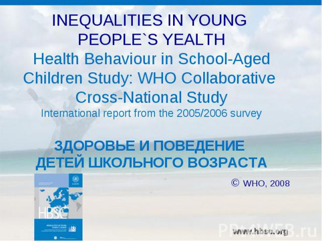 INEQUALITIES IN YOUNG PEOPLE`S YEALTHHealth Behaviour in School-Aged Children Study: WHO Collaborative Cross-National StudyInternational report from the 2005/2006 surveyЗДОРОВЬЕ И ПОВЕДЕНИЕ ДЕТЕЙ ШКОЛЬНОГО ВОЗРАСТА © WHO, 2008