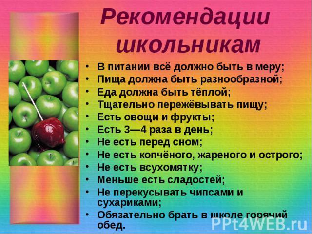Рекомендации школьникам В питании всё должно быть в меру; Пища должна быть разнообразной; Еда должна быть тёплой; Тщательно пережёвывать пищу; Есть овощи и фрукты; Есть 3—4 раза в день; Не есть перед сном; Не есть копчёного, жареного и острого; Не е…