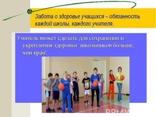 Забота о здоровье учащихся – обязанность каждой школы, каждого учителя. Учитель