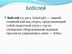 Бобслей Бобслей (от англ.bobsleigh)— зимний олимпийский вид спорта, представля