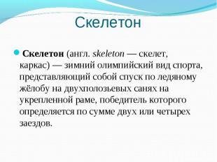 Скелетон Cкелетон (англ.skeleton— скелет, каркас)— зимний олимпийский вид спо