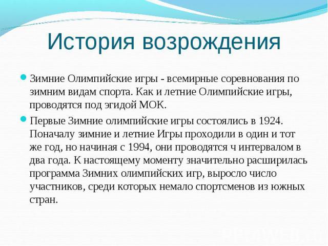 История возрождения Зимние Олимпийские игры - всемирные соревнования по зимним видам спорта. Как и летние Олимпийские игры, проводятся под эгидой МОК. Первые Зимние олимпийские игры состоялись в 1924. Поначалу зимние и летние Игры проходили в один и…