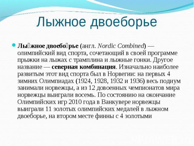 Лыжное двоеборье Лыжное двоеборье (англ.Nordic Combined)— олимпийский вид спорта, сочетающий в своей программе прыжки на лыжах с трамплина и лыжные гонки. Другое название— северная комбинация. Изначально наиболее развитым этот вид спорта был в Но…