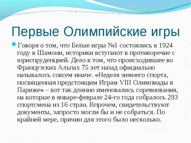 Первые Олимпийские игры Говоря о том, что Белые игры №1 состоялись в 1924 году в Шамони, историки вступают в противоречие с юриспруденцией. Дело в том, что происходившее во Французских Альпах 75 лет назад официально называлось совсем иначе. «Неделя …