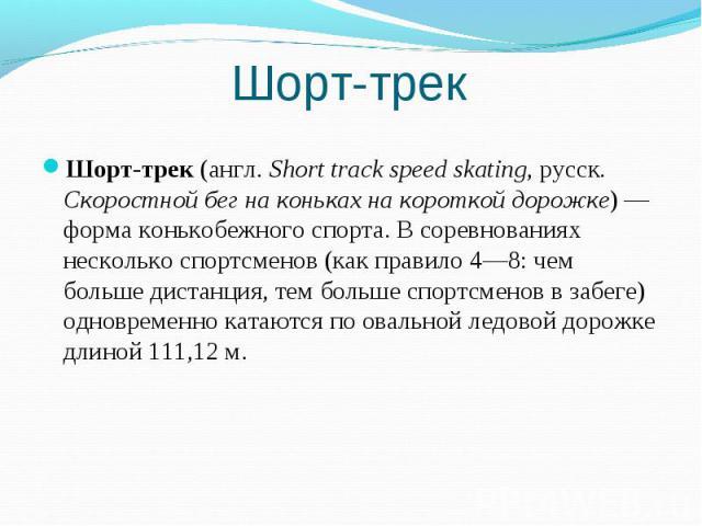 Шорт-трек Шорт-трек(англ.Short track speed skating, русск. Скоростной бег на коньках на короткой дорожке)— форма конькобежного спорта. В соревнованиях несколько спортсменов (как правило 4—8: чем больше дистанция, тем больше спортсменов в забеге) …