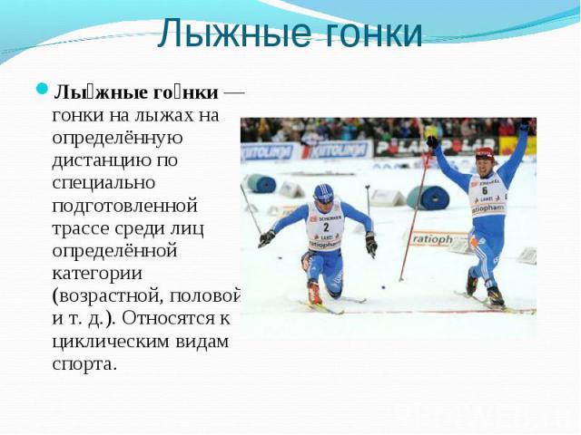 Лыжные гонки Лыжные гонки— гонки на лыжах на определённую дистанцию по специально подготовленной трассе среди лиц определённой категории (возрастной, половой ит.д.). Относятся к циклическим видам спорта.