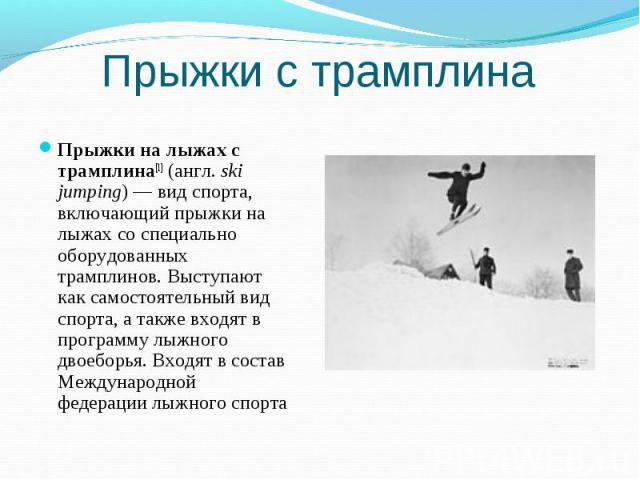 Прыжки с трамплина Прыжки на лыжах с трамплина[1] (англ.ski jumping)— вид спорта, включающий прыжки на лыжах со специально оборудованных трамплинов. Выступают как самостоятельный вид спорта, а также входят в программу лыжного двоеборья. Входят в с…