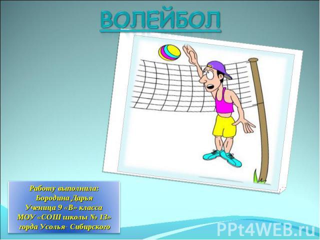 Волейбол Работу выполнила: Бородина ДарьяУченица 9 «В» классаМОУ «СОШ школы № 13» горда Усолья- Сибирского